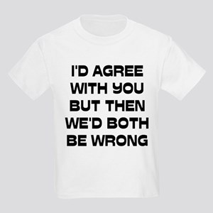 I'd Agree With You But Kids Light T-Shirt