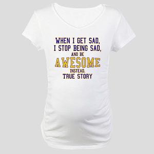 When I Get Sad Maternity T-Shirt