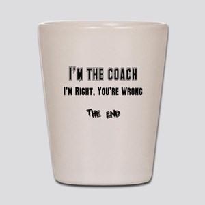 I'm the Coach, I'm Right Shot Glass
