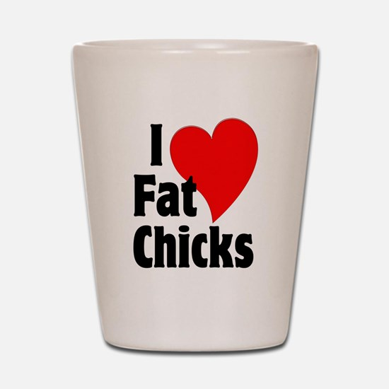 I Love Fat Chicks Chubby Chaser Shot Glass