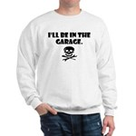 I'll be in the garage Sweatshirt