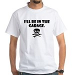 I'll be in the garage White T-Shirt