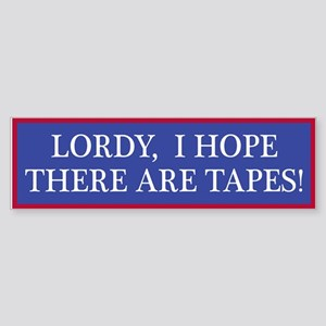 Lordy, I hope there are tapes! Bumper Sticker