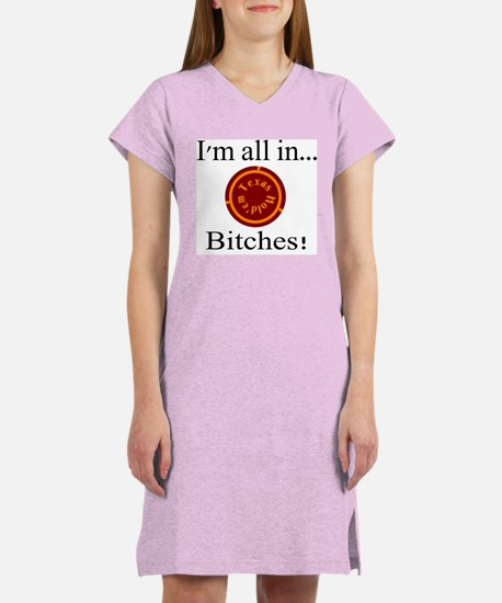 all in...bitches! Women's Nightshirt