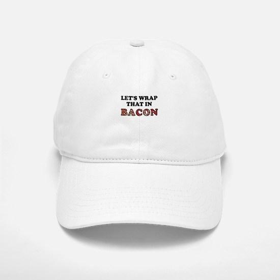 Wrap That In Bacon Baseball Baseball Cap