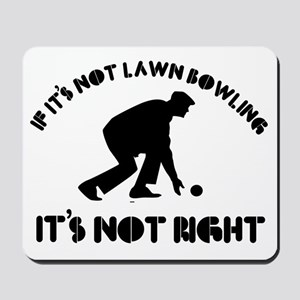If it's not lawn bowling it's not right Mousepad