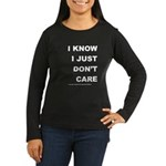 I KNOW; I JUST DON'T CARE Women's Long Sleeve Dark