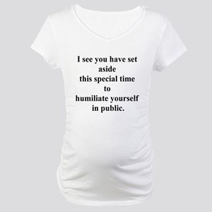 humiliate yourself Maternity T-Shirt