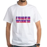 If you had my job youd drink too Mens Classic White T-Shirts