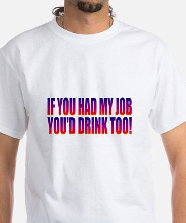 You'd Drink Too! White T-Shirt