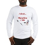 I Grill Therefore I Am... Long Sleeve T-Shirt