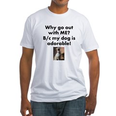 Why go out with ME? My dog i Shirt