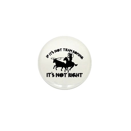 If it's not team roping it's not right Mini Button
