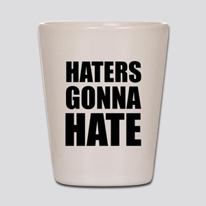 Haters Gonna Hate Shot Glass