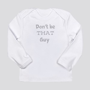 Don't be that guy Long Sleeve Infant T-Shirt