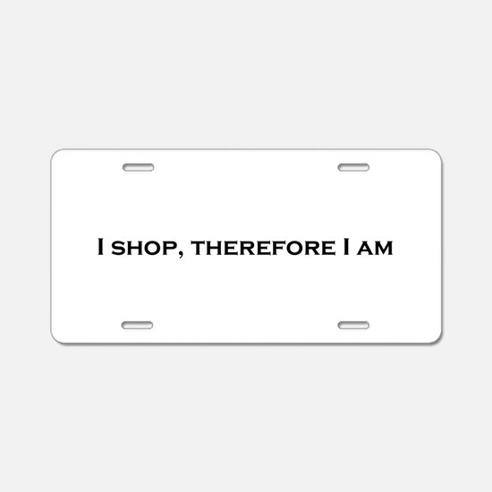 I Shop, Therefore I Am Aluminum License Plate