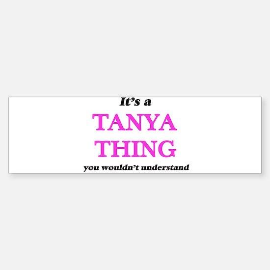 It's a Tanya thing, you wouldn& Bumper Bumper Bumper Sticker