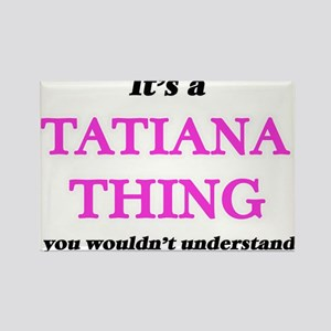 It's a Tatiana thing, you wouldn't Magnets
