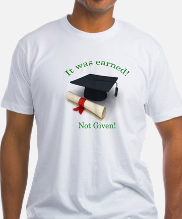 It was earned! Not Given! Shirt