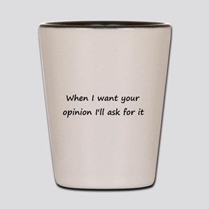 When I want your opinion... Shot Glass