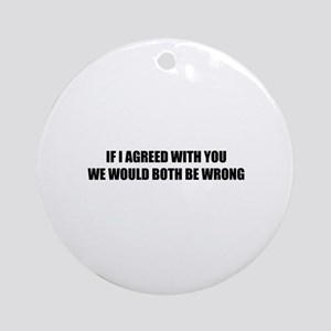 If I agreed with you Ornament (Round)