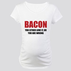 Bacon you either love it Maternity T-Shirt