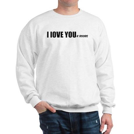 I LOVE YOUr boobs Sweatshirt