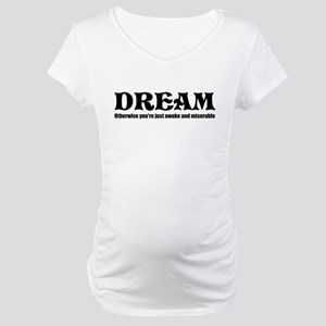 Dream, otherwise you are just Maternity T-Shirt