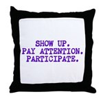 Show Up, Pay Attention, Participate Throw Pillow