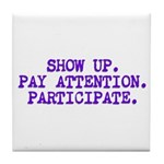 Show Up, Pay Attention, Participate Tile Coaster