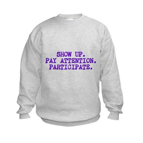 Show Up, Pay Attention, Participate Kids Sweatshir