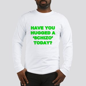 Have you hugged a Schizo today Long Sleeve T-Shirt