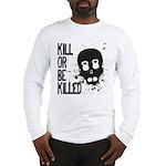 Kill or be Killed Long Sleeve T-Shirt
