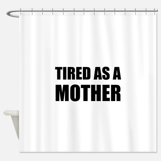 Tired As A Mother Shower Curtain