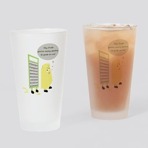 You're starting to Grate on m Drinking Glass