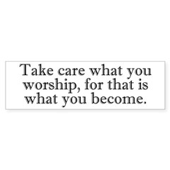 Take Care What You Worship Bumper Bumper Sticker