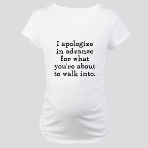 I apologize in advance... Maternity T-Shirt