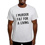 I murder fat for a living Light T-Shirt