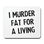 I murder fat for a living Mousepad