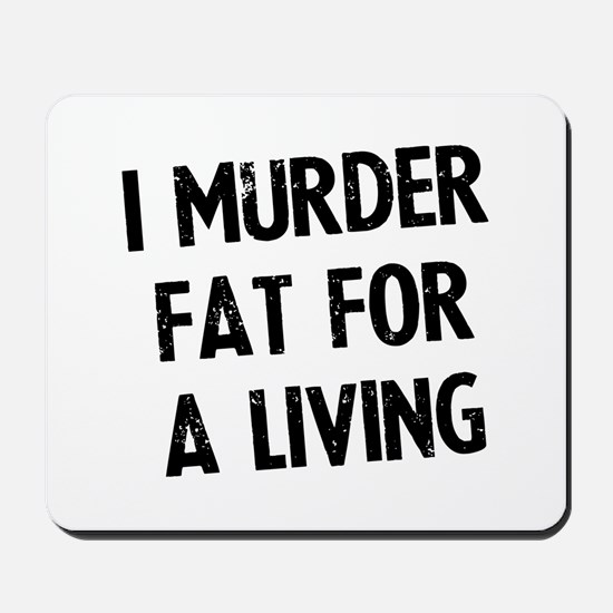I murder fat for a living Mousepad