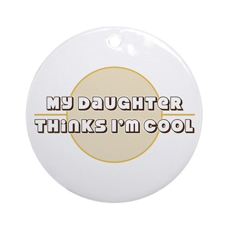 My Daughter Thinks I'm Cool Ornament (Round)
