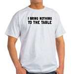 I Bring Nothing To The Table Light T-Shirt