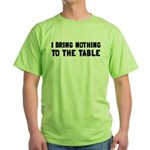 I Bring Nothing To The Table Green T-Shirt