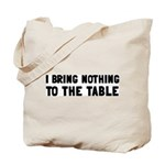 I Bring Nothing To The Table Tote Bag