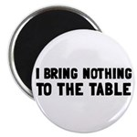 "I Bring Nothing To The Table 2.25"" Magnet (10"