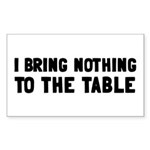 I Bring Nothing To The Table Sticker (Rectangle)