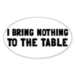 I Bring Nothing To The Table Sticker (Oval)