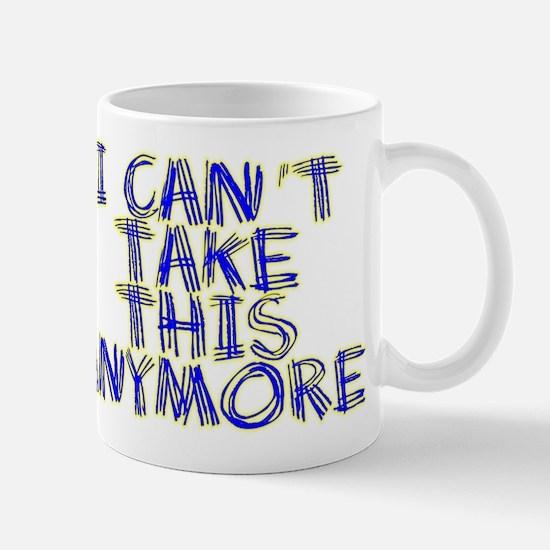 I Can't Take This Anymore Mug