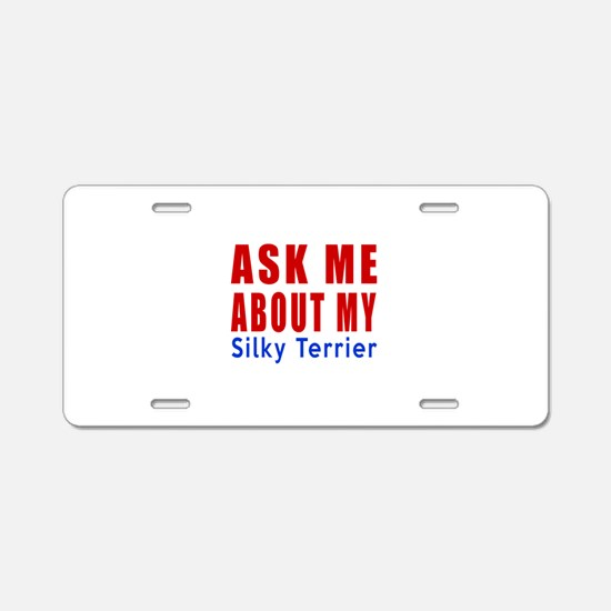 Ask About My Silky terrier Aluminum License Plate