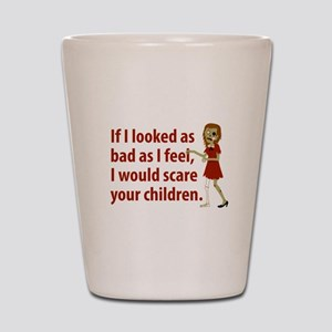 If I Looked As Bad As I Feel Shot Glass